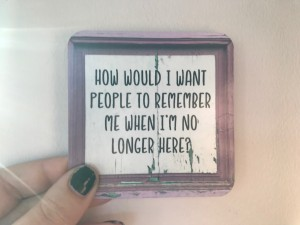 How would I want people to remember me when I am no longer here?